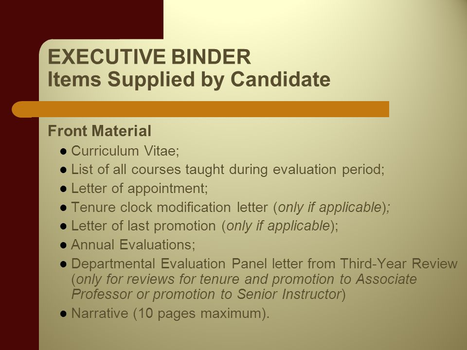 EXECUTIVE BINDER Items Supplied by Candidate Front Material Curriculum Vitae; List of all courses taught during evaluation period; Letter of appointment; Tenure clock modification letter (only if applicable); Letter of last promotion (only if applicable); Annual Evaluations; Departmental Evaluation Panel letter from Third-Year Review (only for reviews for tenure and promotion to Associate Professor or promotion to Senior Instructor) Narrative (10 pages maximum).