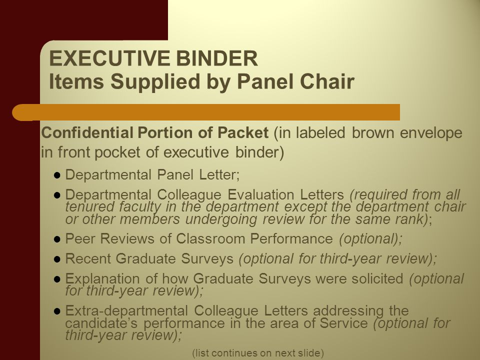 EXECUTIVE BINDER Items Supplied by Panel Chair Confidential Portion of Packet (in labeled brown envelope in front pocket of executive binder) Departmental Panel Letter; Departmental Colleague Evaluation Letters (required from all tenured faculty in the department except the department chair or other members undergoing review for the same rank); Peer Reviews of Classroom Performance (optional); Recent Graduate Surveys (optional for third-year review); Explanation of how Graduate Surveys were solicited (optional for third-year review); Extra-departmental Colleague Letters addressing the candidates performance in the area of Service (optional for third-year review); (list continues on next slide)