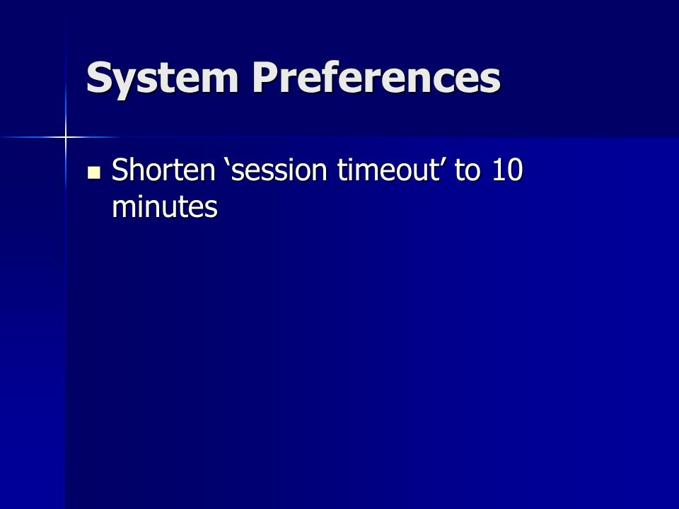 System Preferences Shorten session timeout to 10 minutes Shorten session timeout to 10 minutes