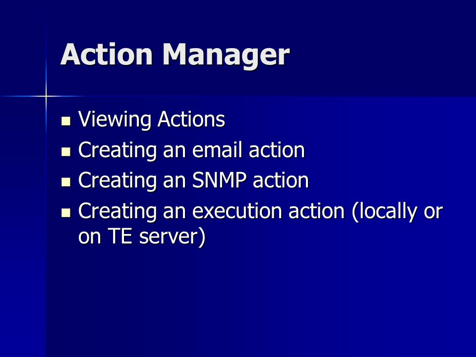 Action Manager Viewing Actions Viewing Actions Creating an email action Creating an email action Creating an SNMP action Creating an SNMP action Creating an execution action (locally or on TE server) Creating an execution action (locally or on TE server)