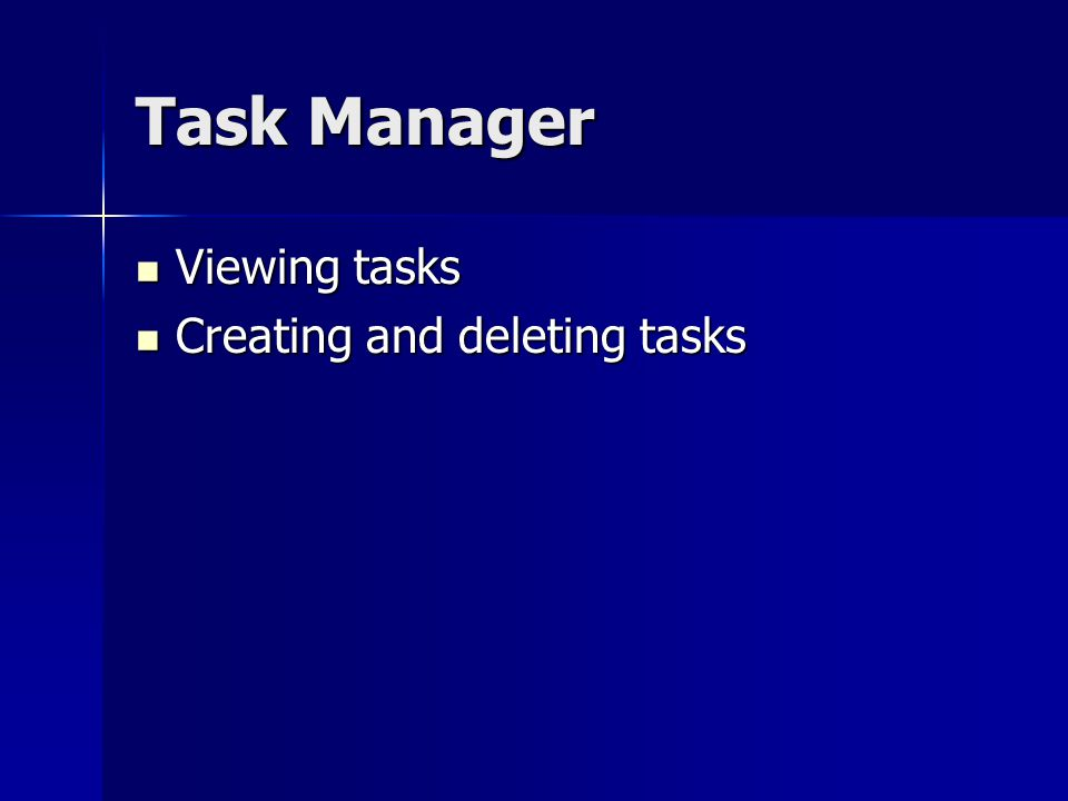 Task Manager Viewing tasks Viewing tasks Creating and deleting tasks Creating and deleting tasks
