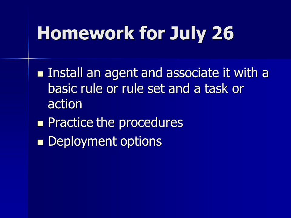 Homework for July 26 Install an agent and associate it with a basic rule or rule set and a task or action Install an agent and associate it with a basic rule or rule set and a task or action Practice the procedures Practice the procedures Deployment options Deployment options