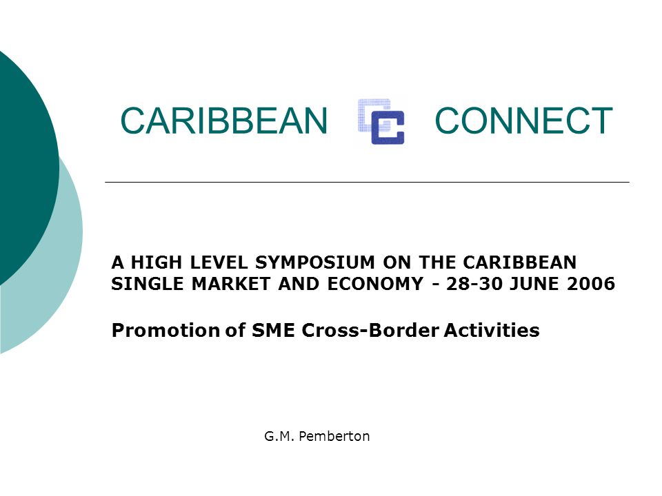 CARIBBEAN CONNECT A HIGH LEVEL SYMPOSIUM ON THE CARIBBEAN SINGLE MARKET AND ECONOMY - 28-30 JUNE 2006 Promotion of SME Cross-Border Activities G.M.