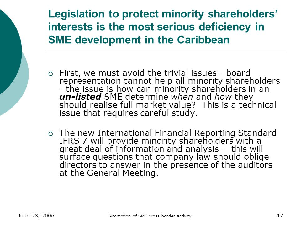June 28, 2006 Promotion of SME cross-border activity 17 Legislation to protect minority shareholders interests is the most serious deficiency in SME development in the Caribbean First, we must avoid the trivial issues - board representation cannot help all minority shareholders - the issue is how can minority shareholders in an un-listed SME determine when and how they should realise full market value.