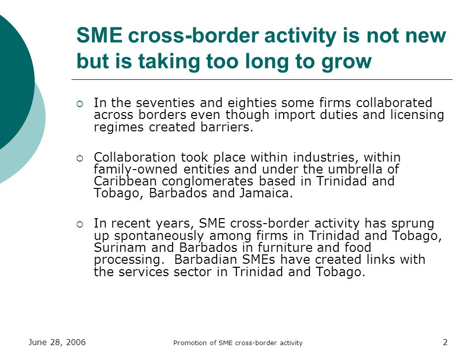 June 28, 2006 Promotion of SME cross-border activity 2 SME cross-border activity is not new but is taking too long to grow In the seventies and eighties some firms collaborated across borders even though import duties and licensing regimes created barriers.