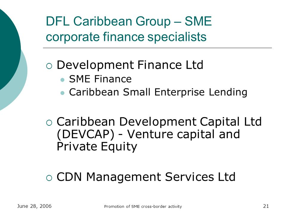 June 28, 2006 Promotion of SME cross-border activity 21 DFL Caribbean Group – SME corporate finance specialists Development Finance Ltd SME Finance Caribbean Small Enterprise Lending Caribbean Development Capital Ltd (DEVCAP) - Venture capital and Private Equity CDN Management Services Ltd