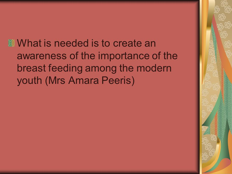 What is needed is to create an awareness of the importance of the breast feeding among the modern youth (Mrs Amara Peeris)
