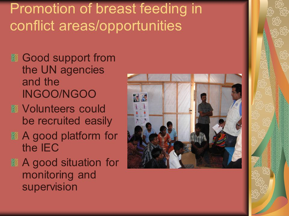 Promotion of breast feeding in conflict areas/opportunities Good support from the UN agencies and the INGOO/NGOO Volunteers could be recruited easily