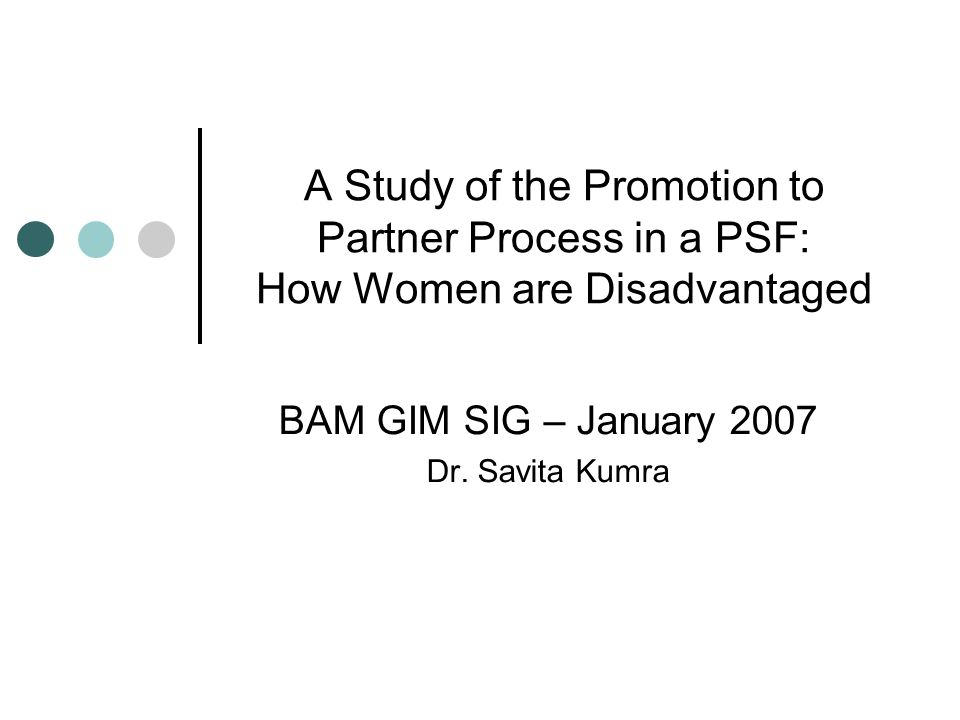 A Study of the Promotion to Partner Process in a PSF: How Women are Disadvantaged BAM GIM SIG – January 2007 Dr.