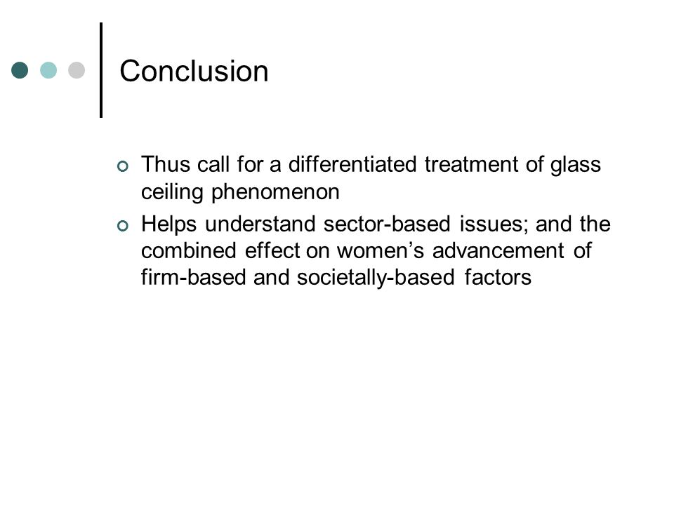 Conclusion Thus call for a differentiated treatment of glass ceiling phenomenon Helps understand sector-based issues; and the combined effect on women