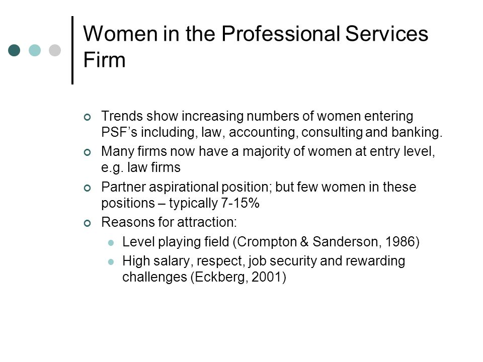 Women in the Professional Services Firm Trends show increasing numbers of women entering PSFs including, law, accounting, consulting and banking.