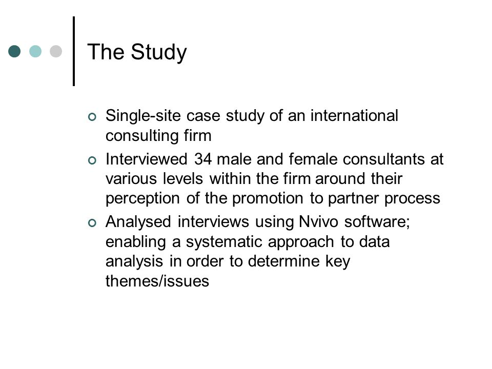 The Study Single-site case study of an international consulting firm Interviewed 34 male and female consultants at various levels within the firm around their perception of the promotion to partner process Analysed interviews using Nvivo software; enabling a systematic approach to data analysis in order to determine key themes/issues