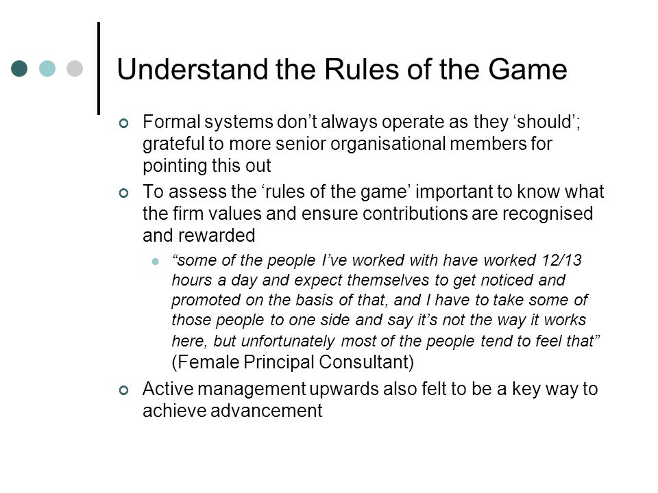 Understand the Rules of the Game Formal systems dont always operate as they should; grateful to more senior organisational members for pointing this out To assess the rules of the game important to know what the firm values and ensure contributions are recognised and rewarded some of the people Ive worked with have worked 12/13 hours a day and expect themselves to get noticed and promoted on the basis of that, and I have to take some of those people to one side and say its not the way it works here, but unfortunately most of the people tend to feel that (Female Principal Consultant) Active management upwards also felt to be a key way to achieve advancement
