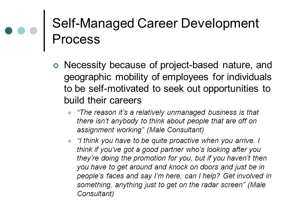 Self-Managed Career Development Process Necessity because of project-based nature, and geographic mobility of employees for individuals to be self-motivated to seek out opportunities to build their careers The reason its a relatively unmanaged business is that there isnt anybody to think about people that are off on assignment working (Male Consultant) I think you have to be quite proactive when you arrive.