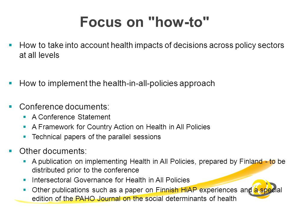 Focus on how-to How to take into account health impacts of decisions across policy sectors at all levels How to implement the health-in-all-policies approach Conference documents: A Conference Statement A Framework for Country Action on Health in All Policies Technical papers of the parallel sessions Other documents: A publication on implementing Health in All Policies, prepared by Finland - to be distributed prior to the conference Intersectoral Governance for Health in All Policies Other publications such as a paper on Finnish HiAP experiences and a special edition of the PAHO Journal on the social determinants of health