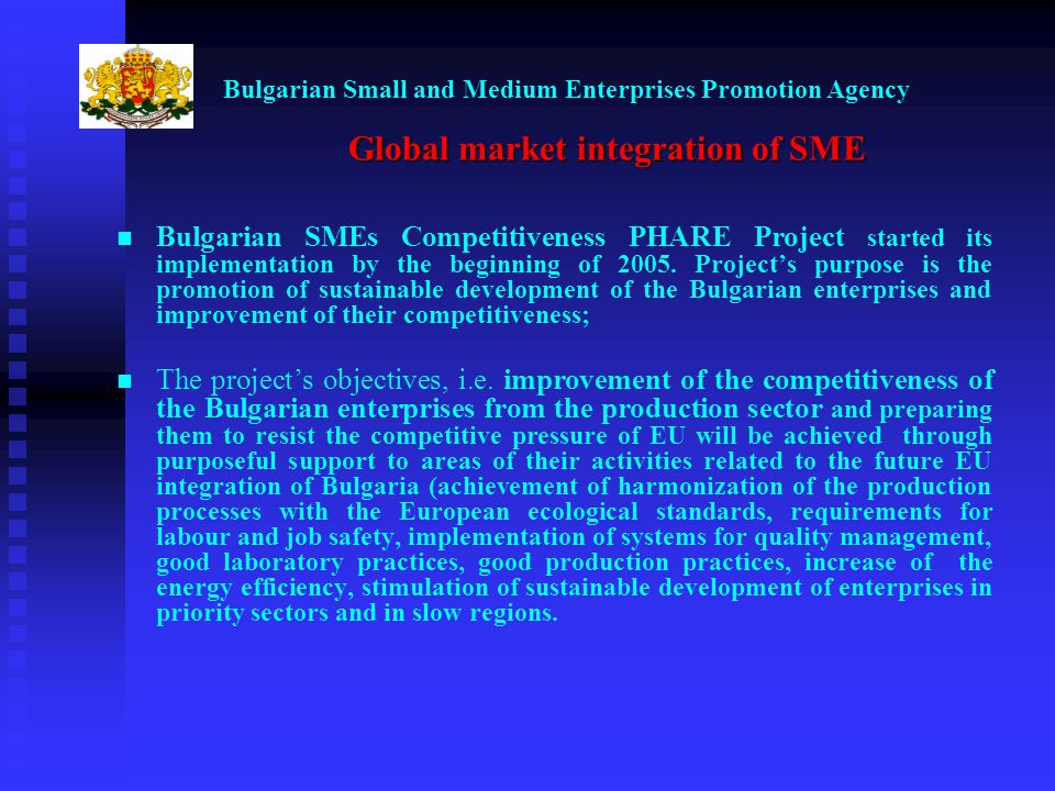 Bulgarian Small and Medium Enterprises Promotion Agency Global market integration of SME Bulgarian SMEs Competitiveness PHARE Project started its implementation by the beginning of 2005.
