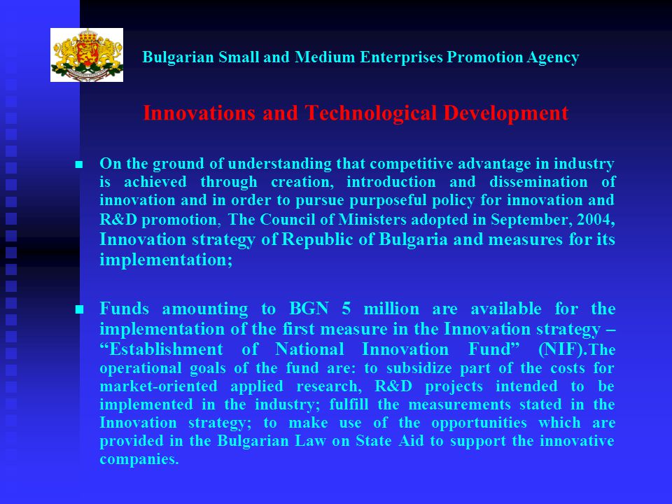 Bulgarian Small and Medium Enterprises Promotion Agency Innovations and Technological Development On the ground of understanding that competitive advantage in industry is achieved through creation, introduction and dissemination of innovation and in order to pursue purposeful policy for innovation and R&D promotion, The Council of Ministers adopted in September, 2004, Innovation strategy of Republic of Bulgaria and measures for its implementation; Funds amounting to BGN 5 million are available for the implementation of the first measure in the Innovation strategy – Establishment of National Innovation Fund (NIF).