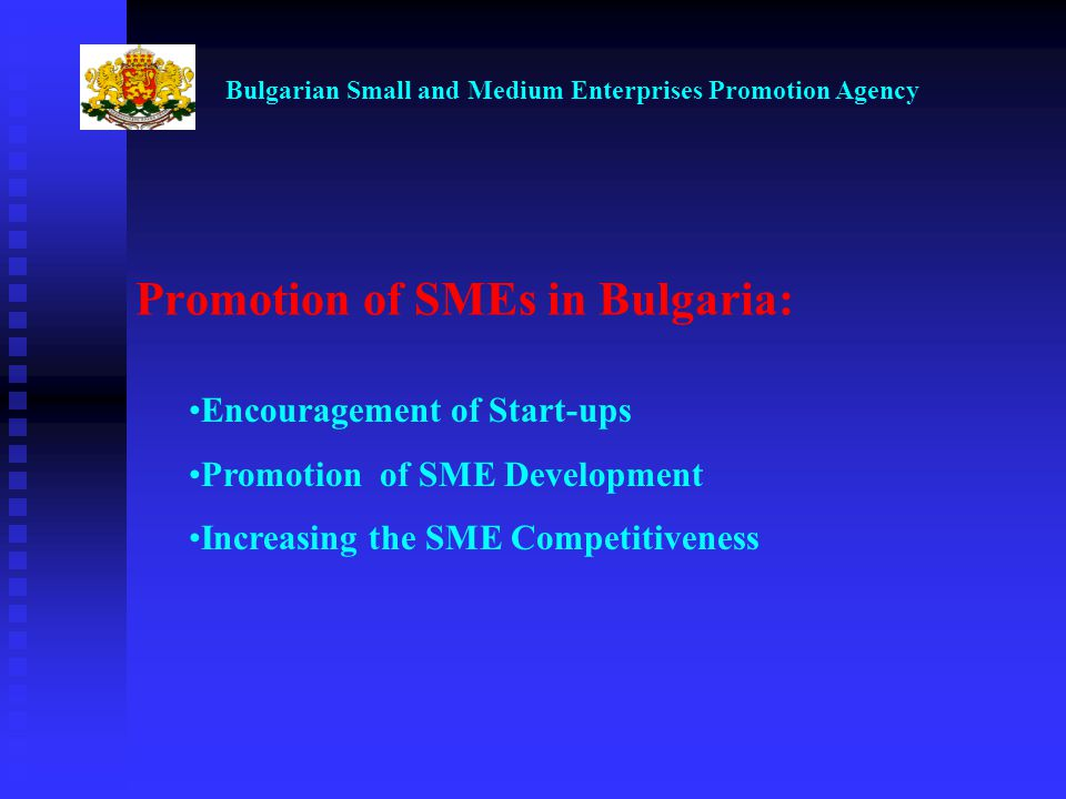 Bulgarian Small and Medium Enterprises Promotion Agency Encouragement of Start-ups Promotion of SME Development Increasing the SME Competitiveness Promotion of SMEs in Bulgaria: