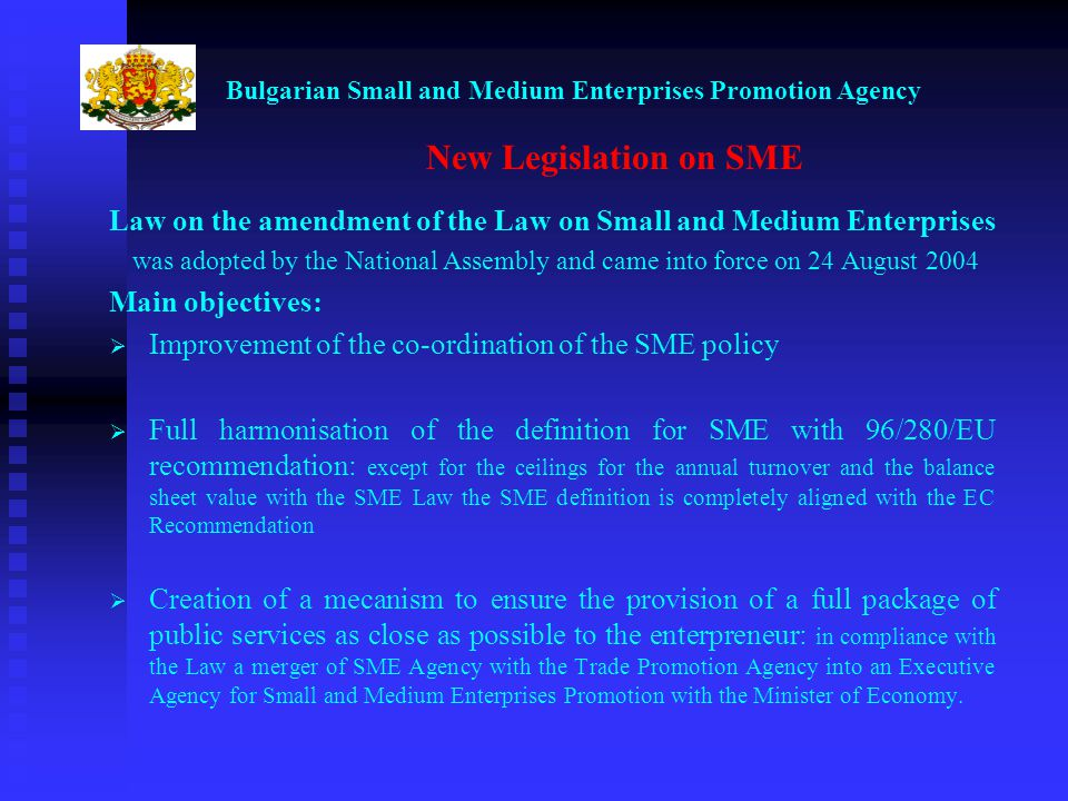 Bulgarian Small and Medium Enterprises Promotion Agency New Legislation on SME Law on the amendment of the Law on Small and Medium Enterprises was adopted by the National Assembly and came into force on 24 August 2004 Main objectives: Improvement of the co-ordination of the SME policy Full harmonisation of the definition for SME with 96/280/EU recommendation: except for the ceilings for the annual turnover and the balance sheet value with the SME Law the SME definition is completely aligned with the EC Recommendation Creation of a mecanism to ensure the provision of a full package of public services as close as possible to the enterpreneur: in compliance with the Law a merger of SME Agency with the Trade Promotion Agency into an Executive Agency for Small and Medium Enterprises Promotion with the Minister of Economy.