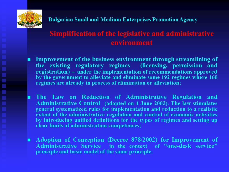 Bulgarian Small and Medium Enterprises Promotion Agency Simplification of the legislative and administrative environment Improvement of the business environment through streamlining of the existing regulatory regimes (licensing, permission and registration) – under the implementation of recommendations approved by the government to alleviate and eliminate some 192 regimes where 160 regimes are already in process of elimination or alleviation; The Law on Reduction of Administrative Regulation and Administrative Control (adopted on 4 June 2003).