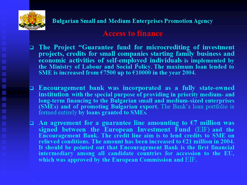 Bulgarian Small and Medium Enterprises Promotion Agency Access to finance The Project Guarantee fund for microcrediting of investment projects, credits for small companies starting family business and economic activities of self-employed individuals is implemented by the Ministry of Labour and Social Policy.