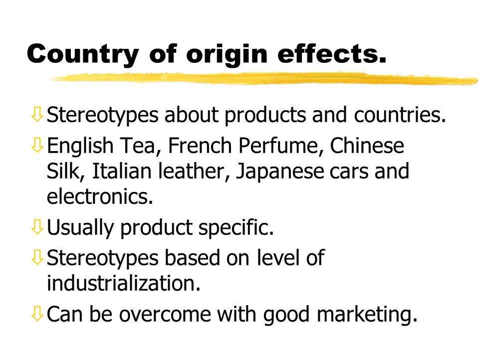 Country of origin effects. òStereotypes about products and countries. òEnglish Tea, French Perfume, Chinese Silk, Italian leather, Japanese cars and e