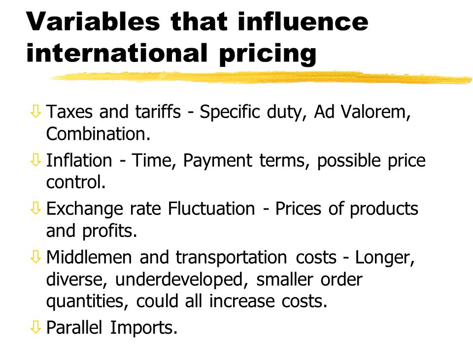 Variables that influence international pricing òTaxes and tariffs - Specific duty, Ad Valorem, Combination. òInflation - Time, Payment terms, possible