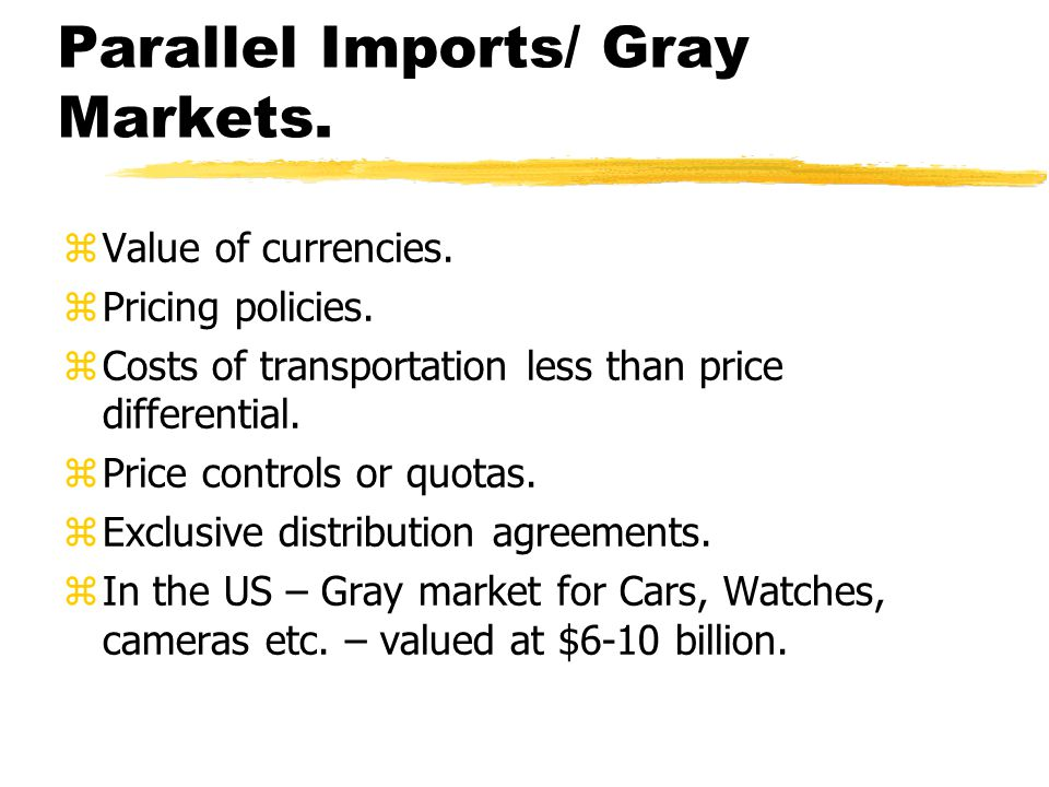Parallel Imports/ Gray Markets. zValue of currencies. zPricing policies. zCosts of transportation less than price differential. zPrice controls or quo