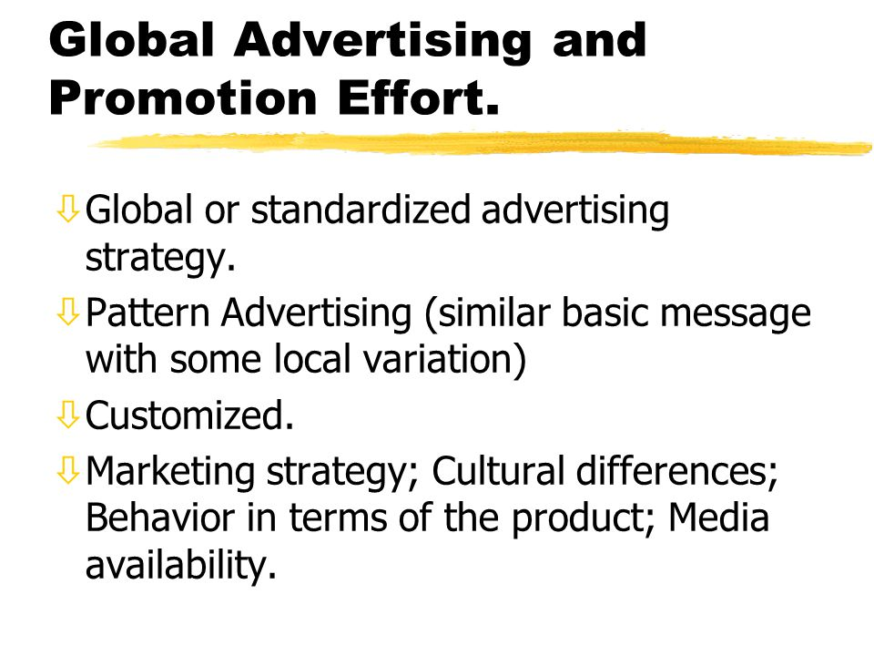 Global Advertising and Promotion Effort. òGlobal or standardized advertising strategy. òPattern Advertising (similar basic message with some local var