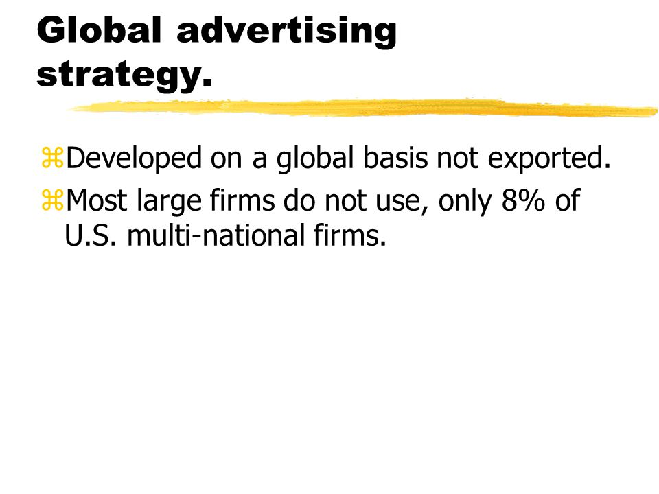 Global advertising strategy. zDeveloped on a global basis not exported. zMost large firms do not use, only 8% of U.S. multi-national firms.