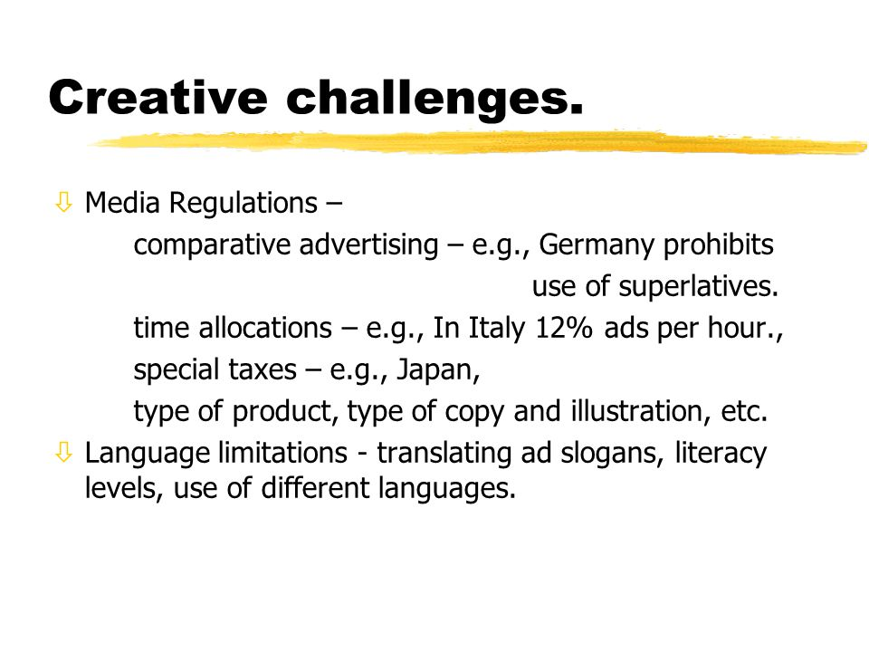 Creative challenges. òMedia Regulations – comparative advertising – e.g., Germany prohibits use of superlatives. time allocations – e.g., In Italy 12%