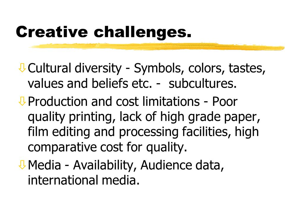 Creative challenges. òCultural diversity - Symbols, colors, tastes, values and beliefs etc. - subcultures. òProduction and cost limitations - Poor qua