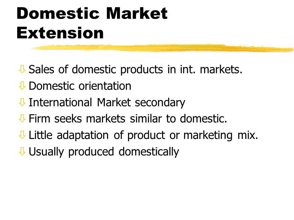 Domestic Market Extension òSales of domestic products in int. markets. òDomestic orientation òInternational Market secondary òFirm seeks markets simil