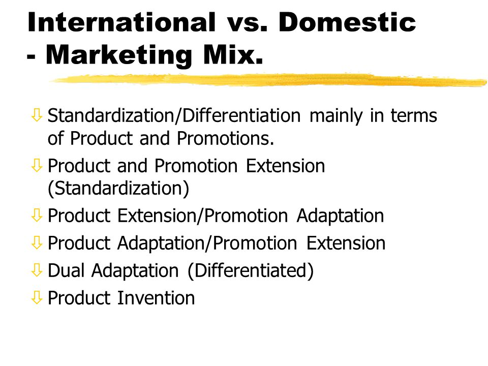 International vs. Domestic - Marketing Mix. òStandardization/Differentiation mainly in terms of Product and Promotions. òProduct and Promotion Extensi
