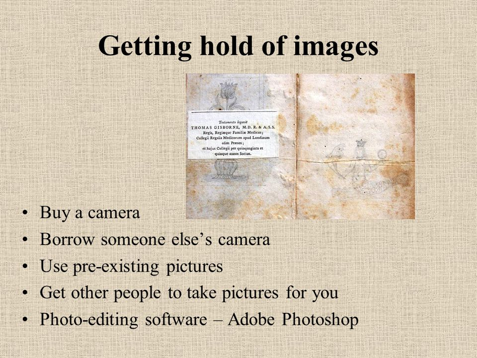 Getting hold of images Buy a camera Borrow someone elses camera Use pre-existing pictures Get other people to take pictures for you Photo-editing soft