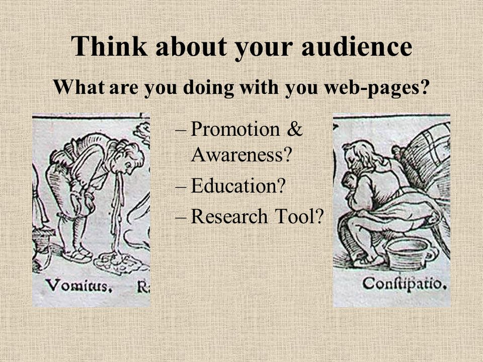 Think about your audience –Promotion & Awareness? –Education? –Research Tool? What are you doing with you web-pages?