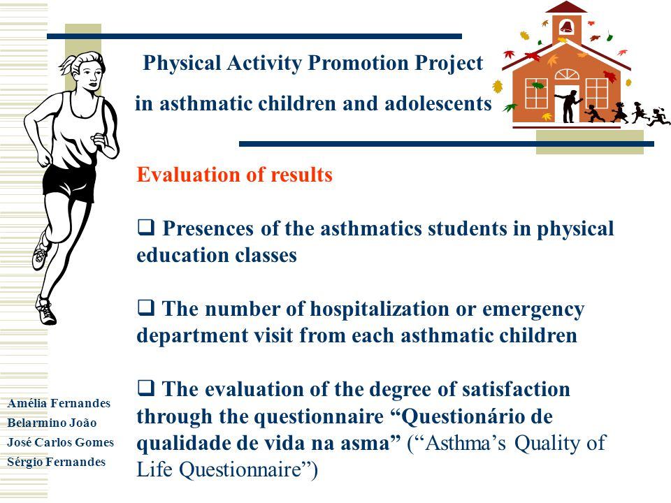 Physical Activity Promotion Project in asthmatic children and adolescents Amélia Fernandes Belarmino João José Carlos Gomes Sérgio Fernandes Evaluation of results Presences of the asthmatics students in physical education classes The number of hospitalization or emergency department visit from each asthmatic children The evaluation of the degree of satisfaction through the questionnaire Questionário de qualidade de vida na asma (Asthmas Quality of Life Questionnaire)