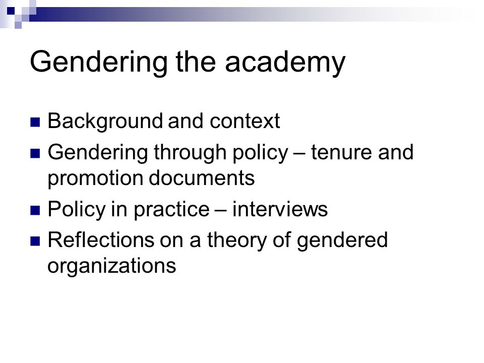 Gendering the academy Background and context Gendering through policy – tenure and promotion documents Policy in practice – interviews Reflections on a theory of gendered organizations