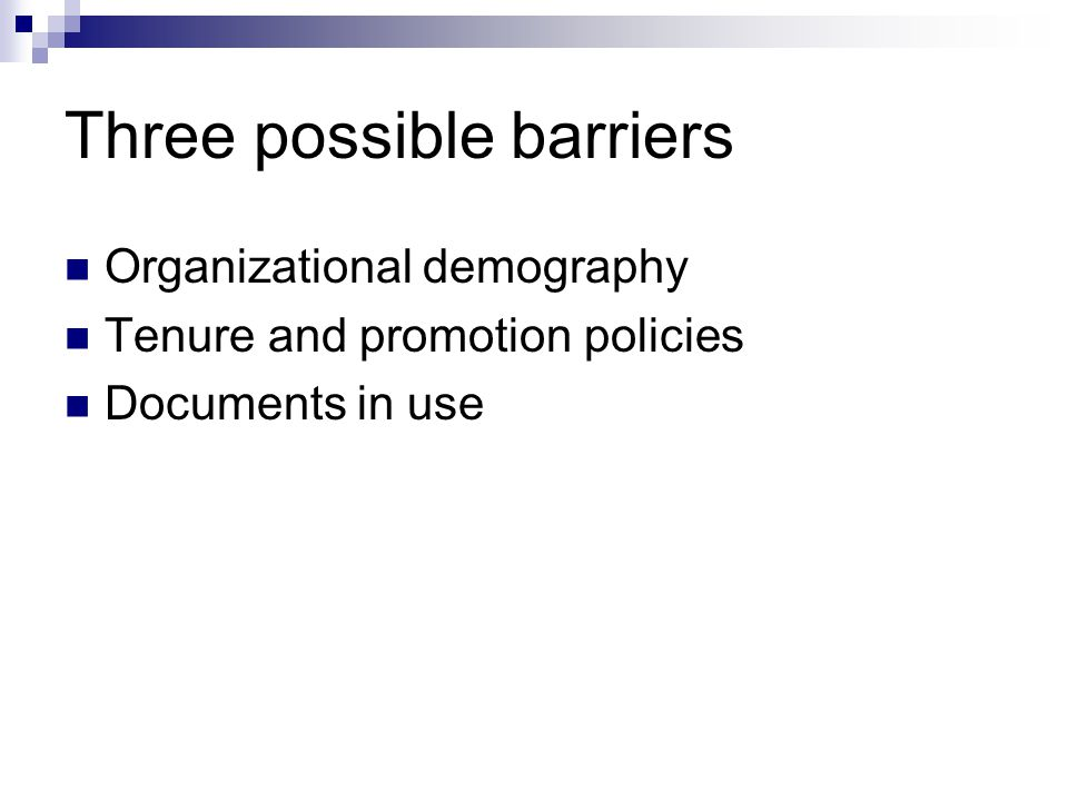 Three possible barriers Organizational demography Tenure and promotion policies Documents in use