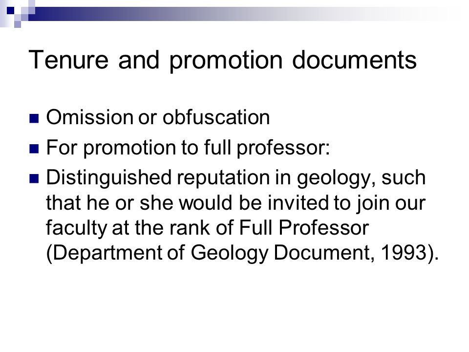 Tenure and promotion documents Omission or obfuscation For promotion to full professor: Distinguished reputation in geology, such that he or she would be invited to join our faculty at the rank of Full Professor (Department of Geology Document, 1993).