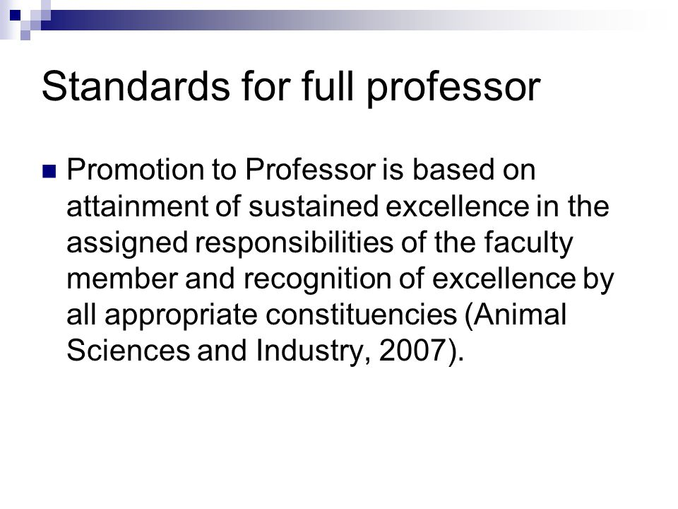 Standards for full professor Promotion to Professor is based on attainment of sustained excellence in the assigned responsibilities of the faculty member and recognition of excellence by all appropriate constituencies (Animal Sciences and Industry, 2007).