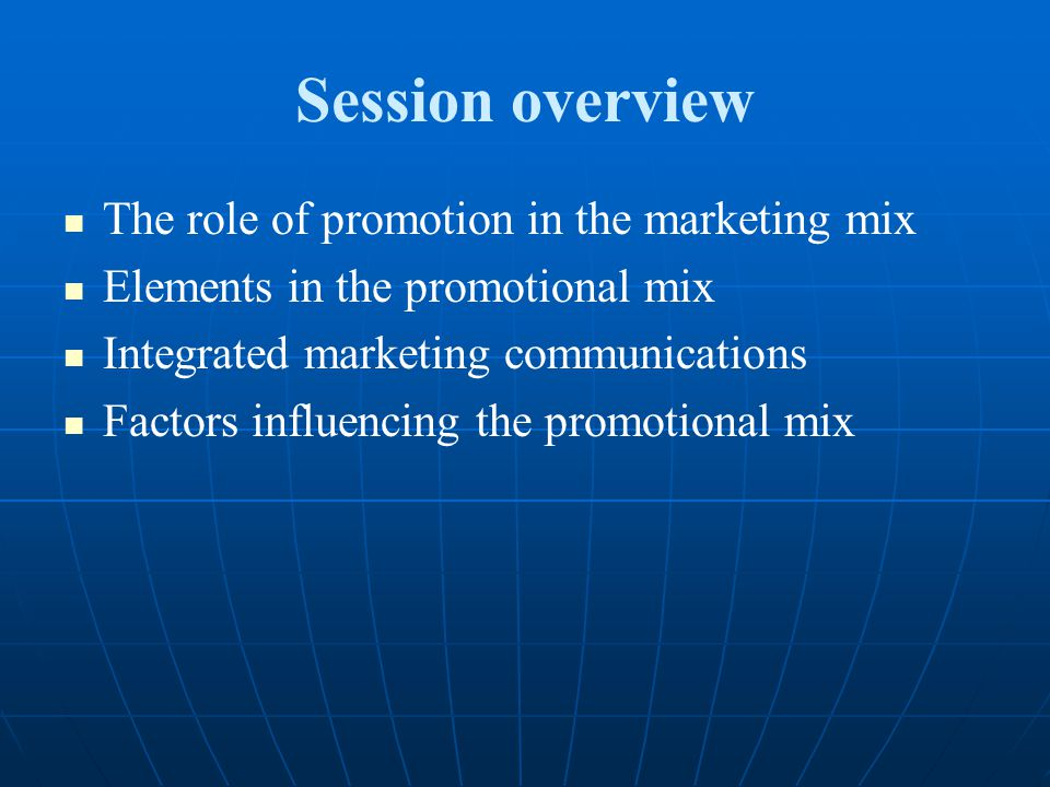 Session overview The role of promotion in the marketing mix Elements in the promotional mix Integrated marketing communications Factors influencing th