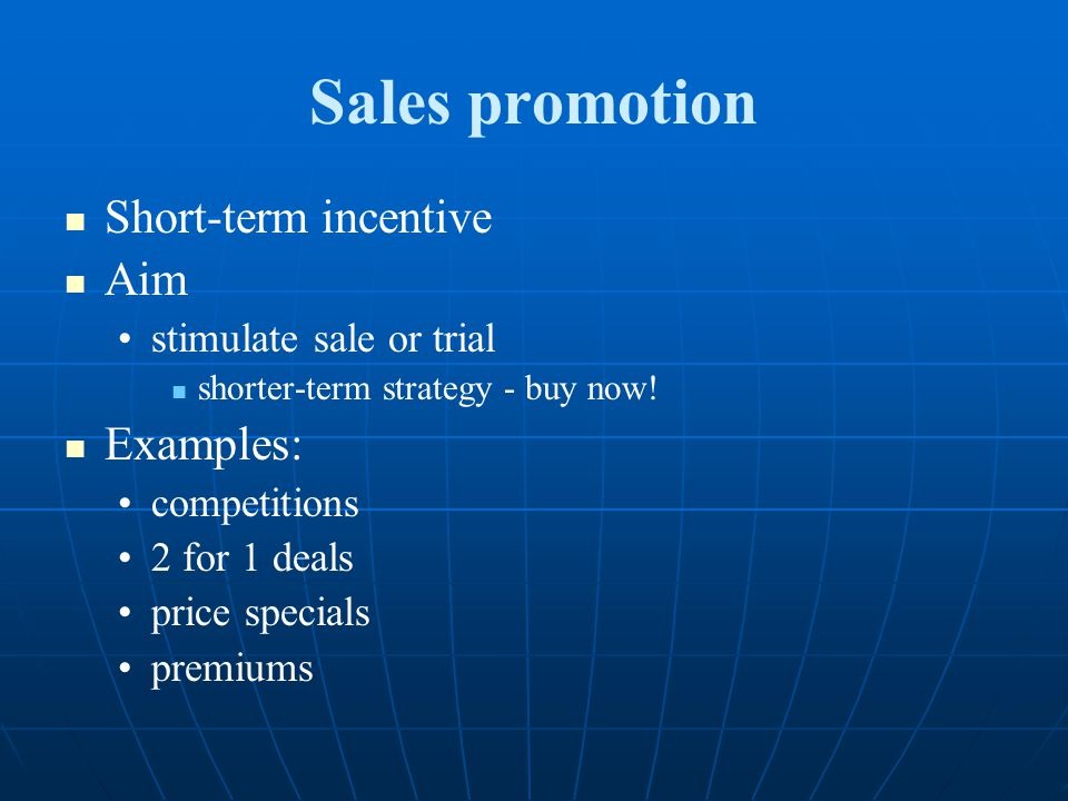 Sales promotion Short-term incentive Aim stimulate sale or trial shorter-term strategy - buy now! Examples: competitions 2 for 1 deals price specials
