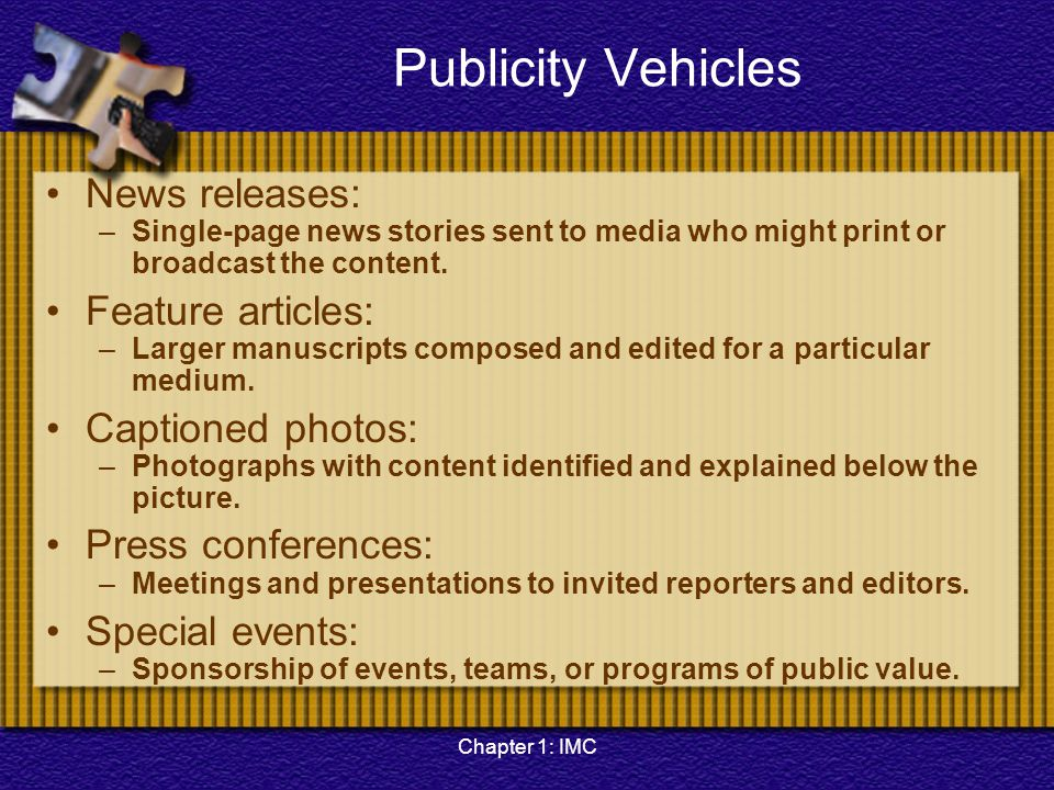 Chapter 1: IMC Publicity Vehicles News releases: –Single-page news stories sent to media who might print or broadcast the content. Feature articles: –