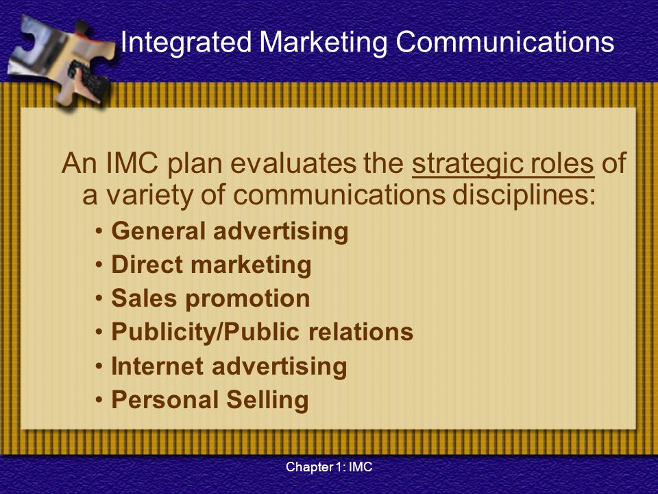 Chapter 1: IMC Integrated Marketing Communications An IMC plan evaluates the strategic roles of a variety of communications disciplines: General adver