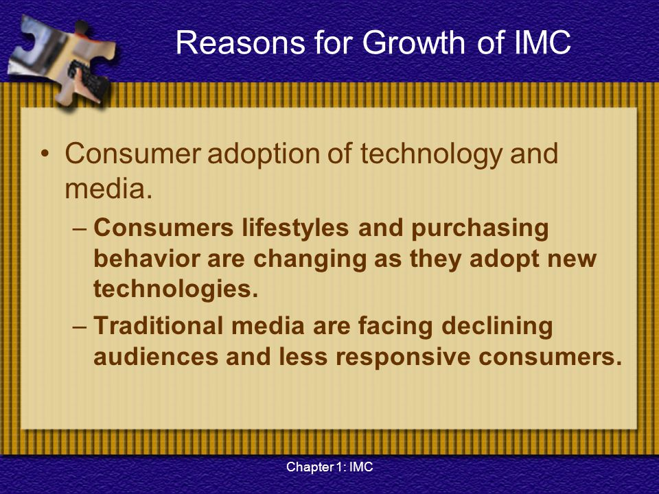 Chapter 1: IMC Reasons for Growth of IMC Consumer adoption of technology and media. –Consumers lifestyles and purchasing behavior are changing as they