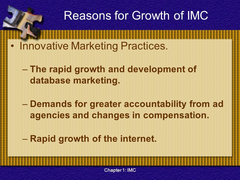 Chapter 1: IMC Reasons for Growth of IMC Innovative Marketing Practices. –The rapid growth and development of database marketing. –Demands for greater
