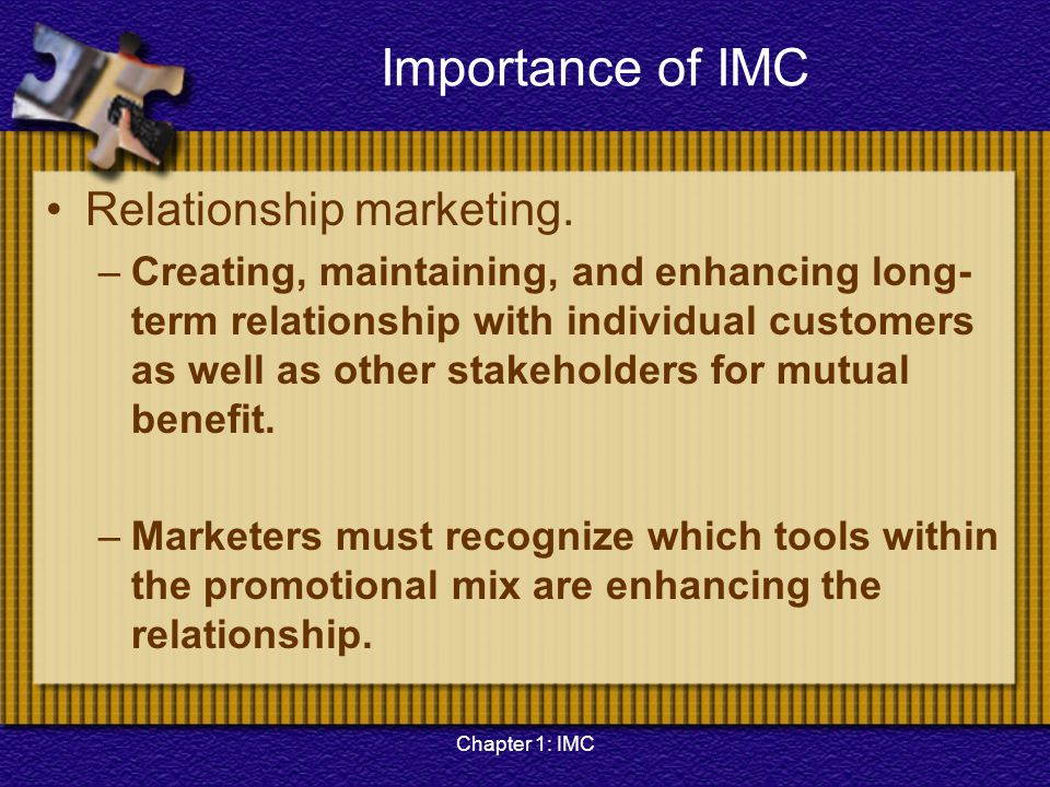 Chapter 1: IMC Importance of IMC Relationship marketing. –Creating, maintaining, and enhancing long- term relationship with individual customers as we