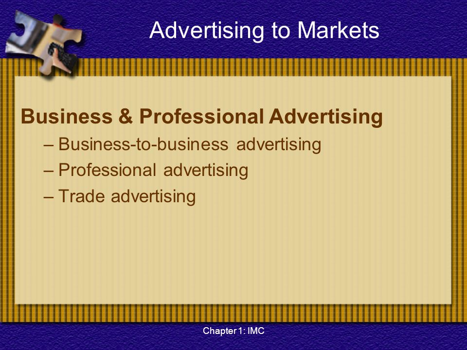 Chapter 1: IMC Advertising to Markets Business & Professional Advertising –Business-to-business advertising –Professional advertising –Trade advertisi