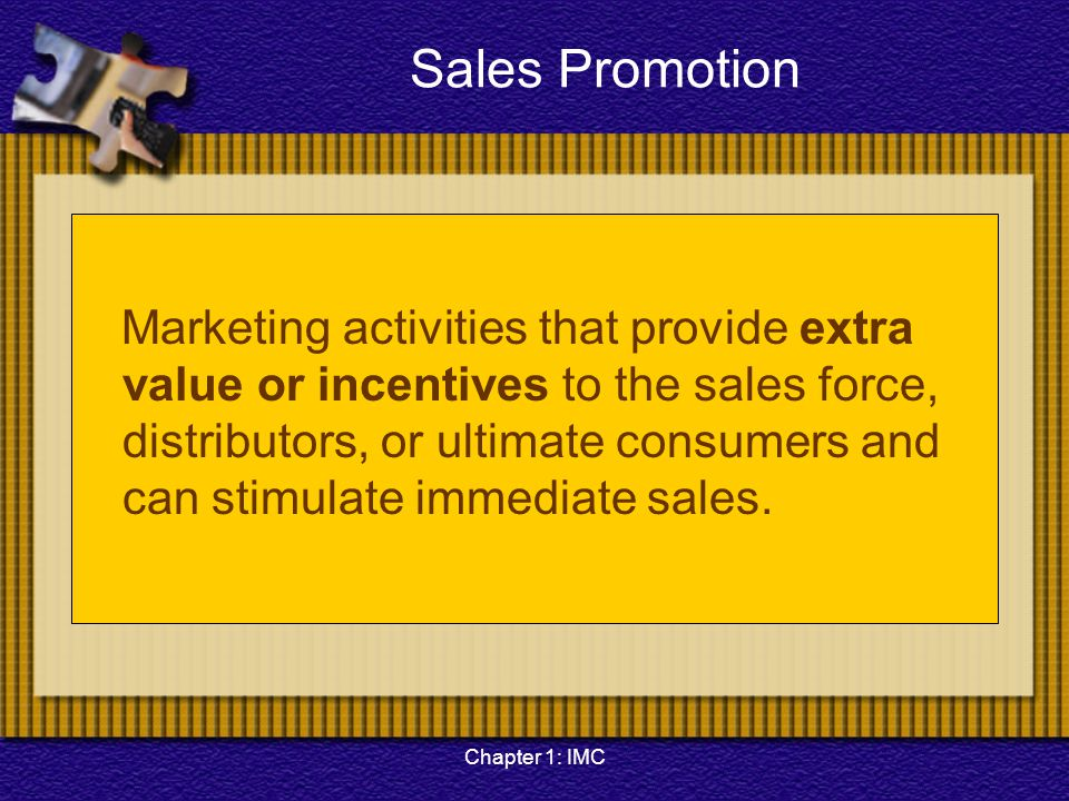 Chapter 1: IMC Sales Promotion Marketing activities that provide extra value or incentives to the sales force, distributors, or ultimate consumers and